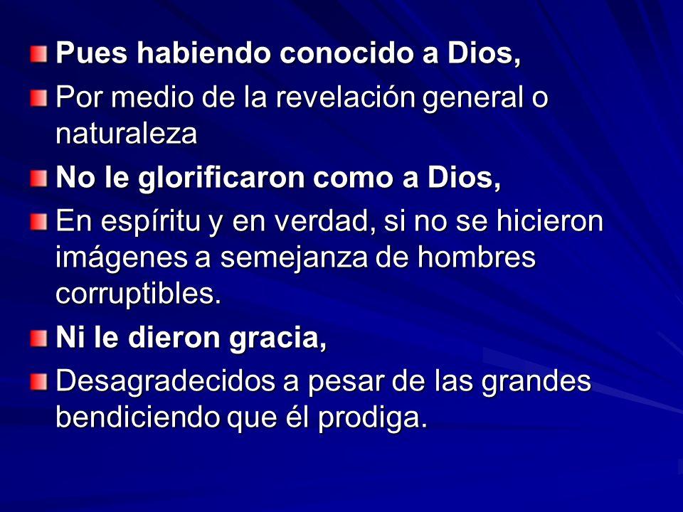 Pues habiendo conocido a Dios, Por medio de la revelación general o naturaleza No le glorificaron como a Dios, En espíritu y en verdad, si no se hicie