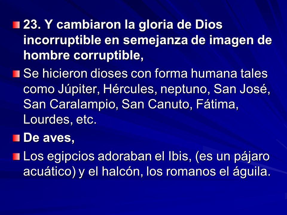 23. Y cambiaron la gloria de Dios incorruptible en semejanza de imagen de hombre corruptible, Se hicieron dioses con forma humana tales como Júpiter,