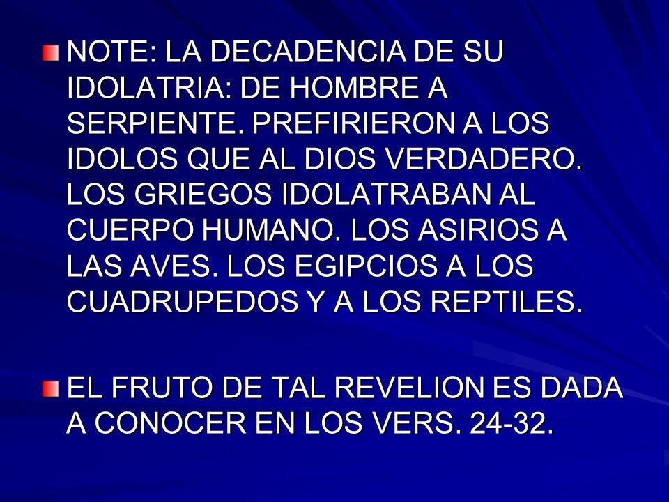 NOTE: LA DECADENCIA DE SU IDOLATRIA: DE HOMBRE A SERPIENTE. PREFIRIERON A LOS IDOLOS QUE AL DIOS VERDADERO. LOS GRIEGOS IDOLATRABAN AL CUERPO HUMANO.