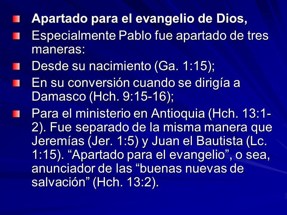 Apartado para el evangelio de Dios, Especialmente Pablo fue apartado de tres maneras: Desde su nacimiento (Ga. 1:15); En su conversión cuando se dirig