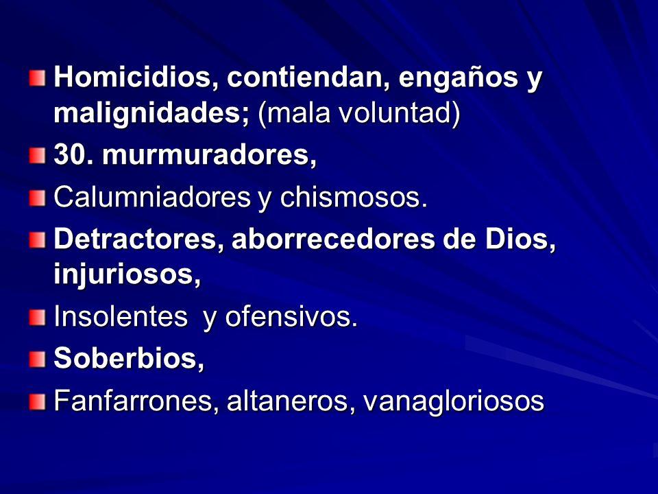 Homicidios, contiendan, engaños y malignidades; (mala voluntad) 30. murmuradores, Calumniadores y chismosos. Detractores, aborrecedores de Dios, injur