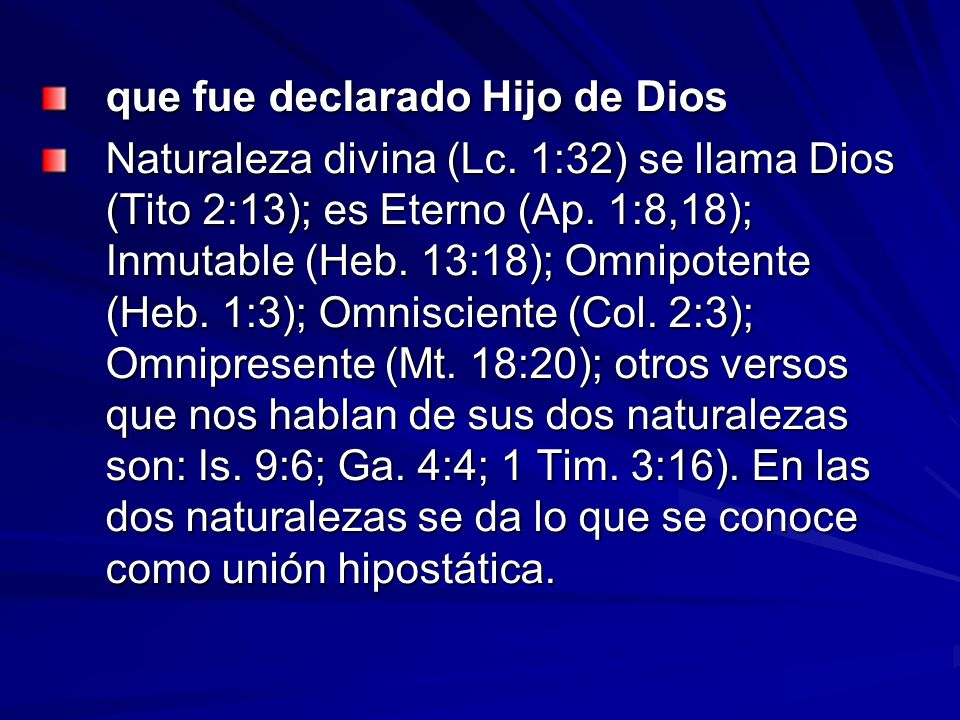 que fue declarado Hijo de Dios Naturaleza divina (Lc. 1:32) se llama Dios (Tito 2:13); es Eterno (Ap. 1:8,18); Inmutable (Heb. 13:18); Omnipotente (He