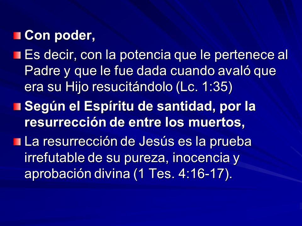 Con poder, Es decir, con la potencia que le pertenece al Padre y que le fue dada cuando avaló que era su Hijo resucitándolo (Lc. 1:35) Según el Espíri