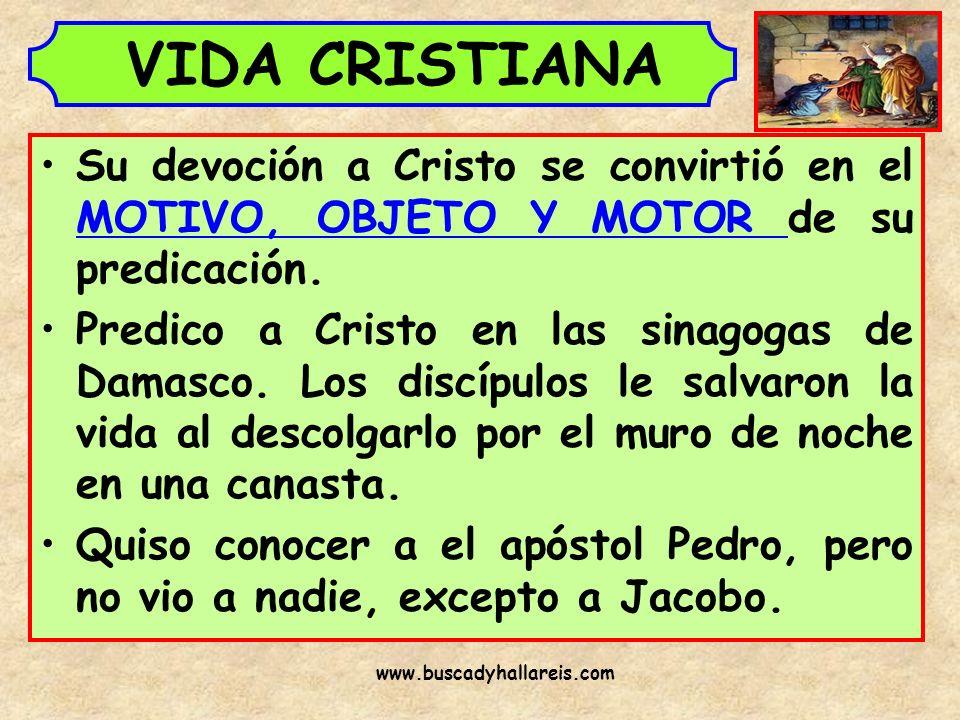 VIDA CRISTIANA Su devoción a Cristo se convirtió en el MOTIVO, OBJETO Y MOTOR de su predicación. Predico a Cristo en las sinagogas de Damasco. Los dis