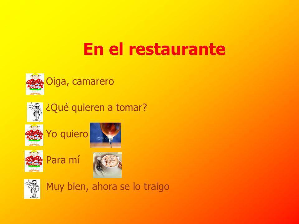 En el restaurante Oiga, camarero ¿Qué quieren a tomar.