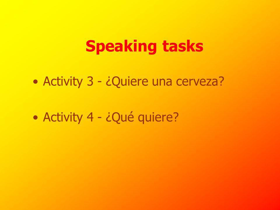 Speaking tasks Activity 3 - ¿Quiere una cerveza Activity 4 - ¿Qué quiere