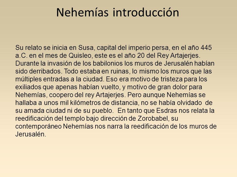 Nehemías introducción Su relato se inicia en Susa, capital del imperio persa, en el año 445 a.C. en el mes de Quisleo, este es el año 20 del Rey Artaj