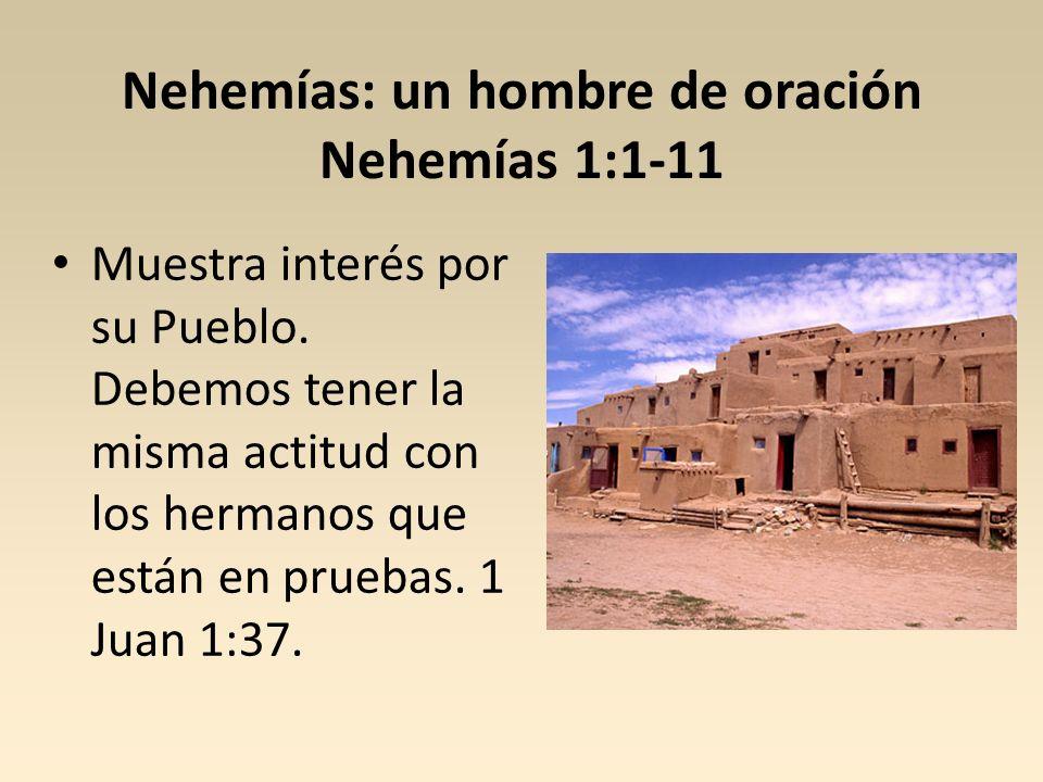 Nehemías: un hombre de oración Nehemías 1:1-11 Muestra interés por su Pueblo. Debemos tener la misma actitud con los hermanos que están en pruebas. 1