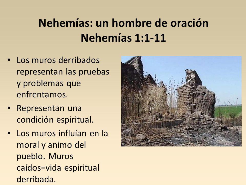 Nehemías: un hombre de oración Nehemías 1:1-11 Los muros derribados representan las pruebas y problemas que enfrentamos. Representan una condición esp