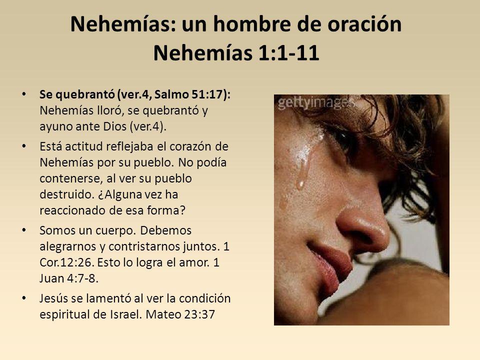 Nehemías: un hombre de oración Nehemías 1:1-11 Se quebrantó (ver.4, Salmo 51:17): Nehemías lloró, se quebrantó y ayuno ante Dios (ver.4). Está actitud