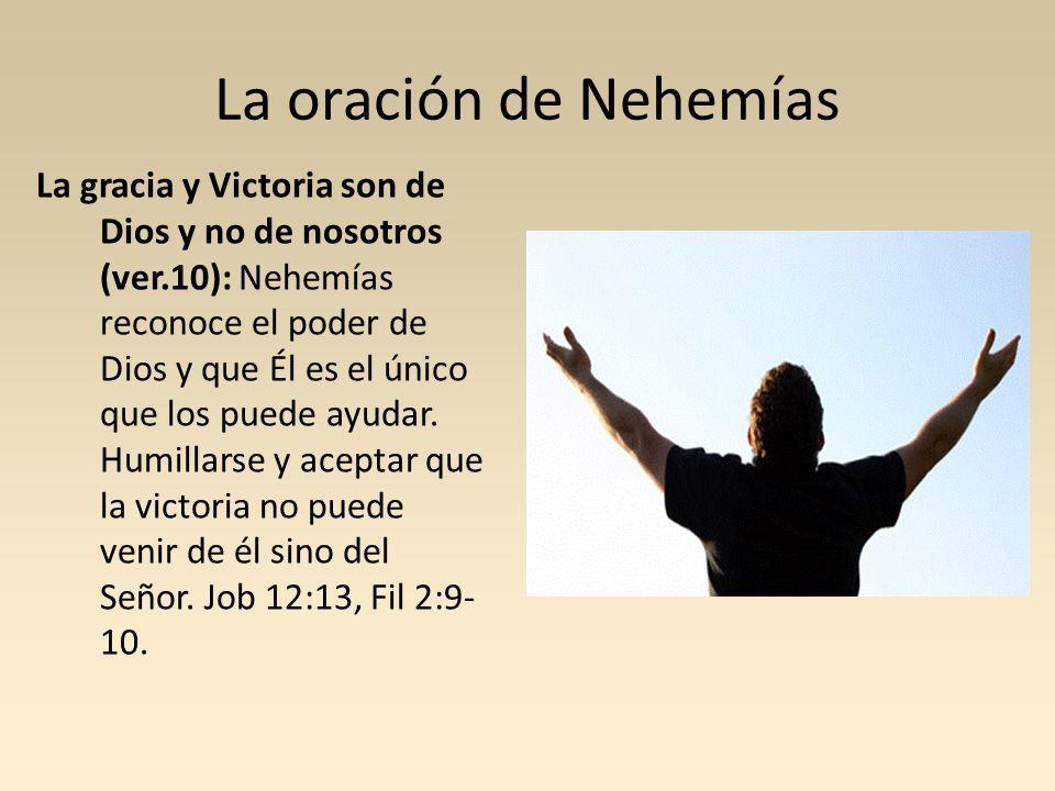 La oración de Nehemías La gracia y Victoria son de Dios y no de nosotros (ver.10): Nehemías reconoce el poder de Dios y que Él es el único que los pue
