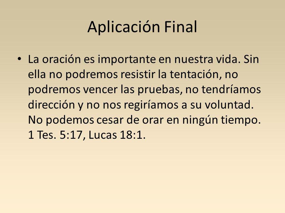 Aplicación Final La oración es importante en nuestra vida. Sin ella no podremos resistir la tentación, no podremos vencer las pruebas, no tendríamos d