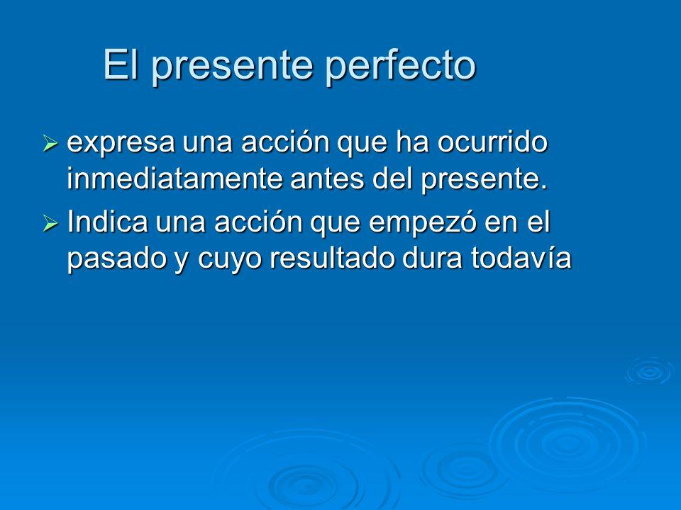 El presente perfecto expresa una acción que ha ocurrido inmediatamente antes del presente.