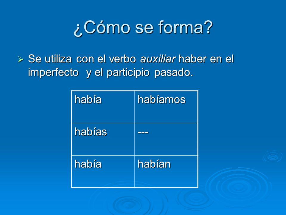 ¿Cómo se forma.Se utiliza con el verbo auxiliar haber en el imperfecto y el participio pasado.