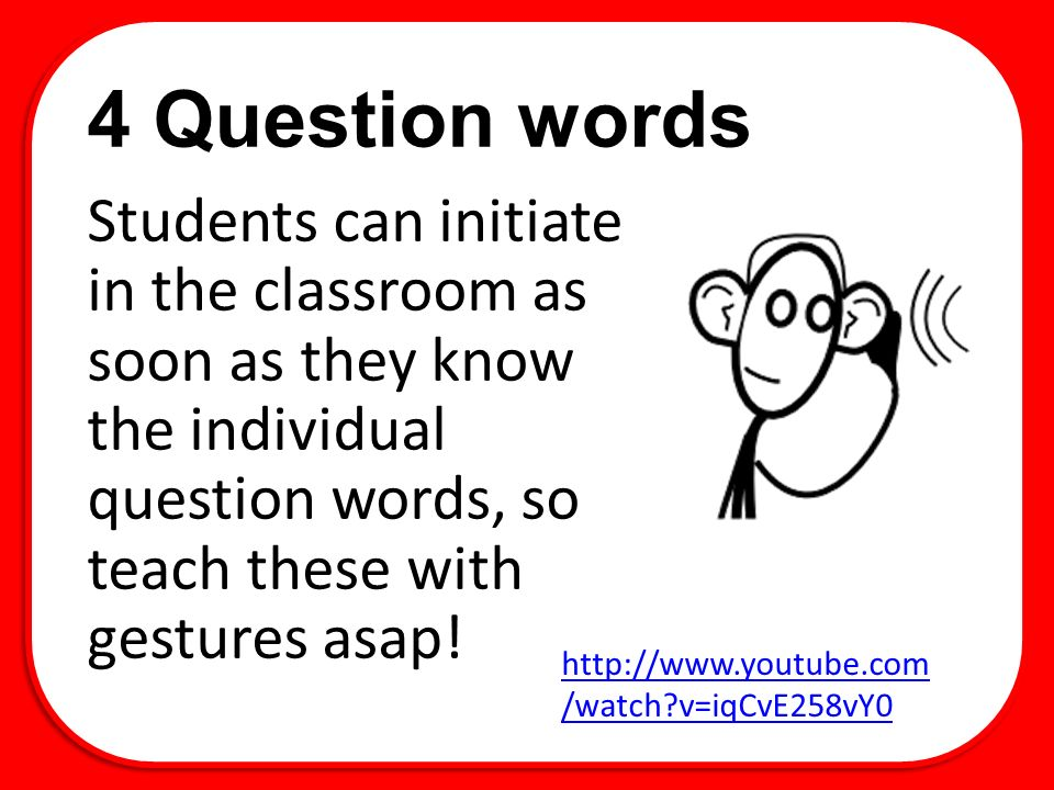 4 Question words Students can initiate in the classroom as soon as they know the individual question words, so teach these with gestures asap.