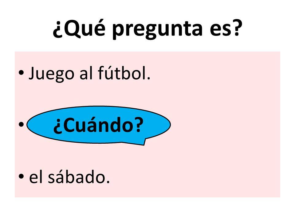 ¿Qué pregunta es Juego al fútbol. el sábado. ¿Cuándo