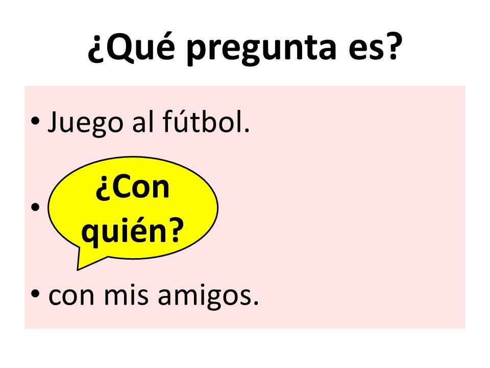 ¿Qué pregunta es Juego al fútbol. con mis amigos. ¿Con quién