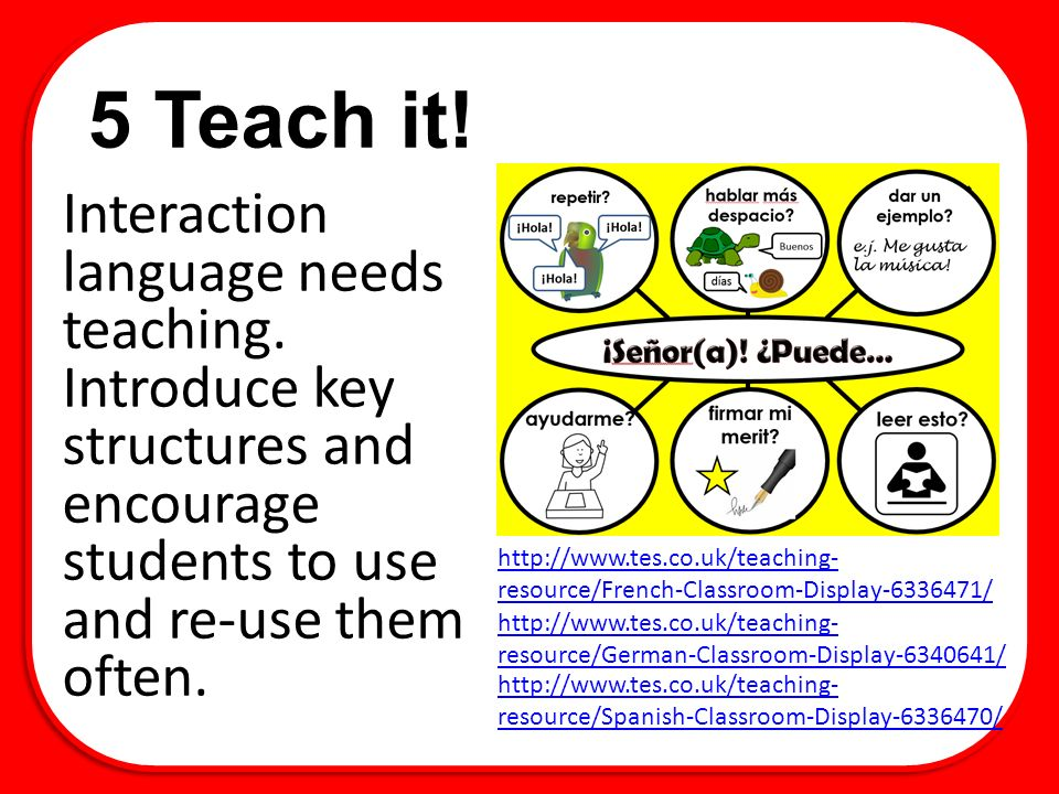 5 Teach it. Interaction language needs teaching.