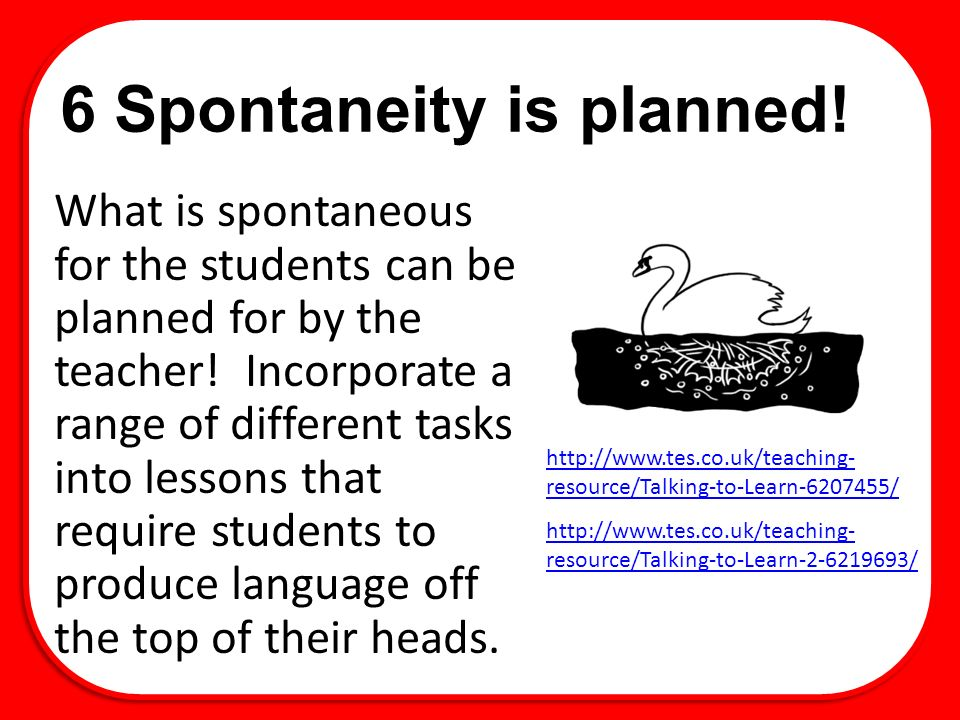 6 Spontaneity is planned. What is spontaneous for the students can be planned for by the teacher.
