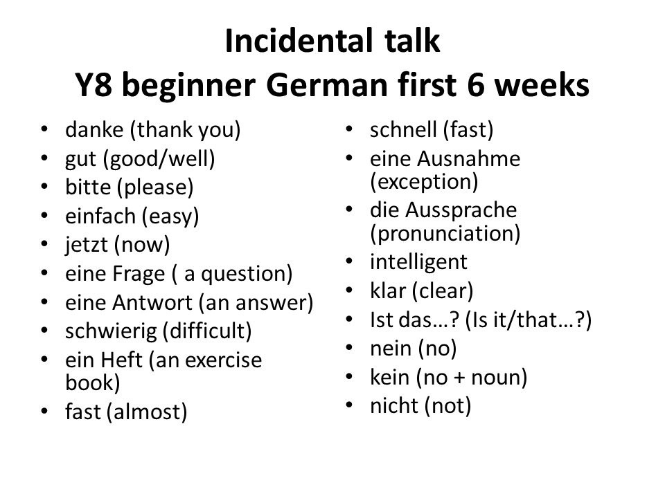 Incidental talk Y8 beginner German first 6 weeks danke (thank you) gut (good/well) bitte (please) einfach (easy) jetzt (now) eine Frage ( a question) eine Antwort (an answer) schwierig (difficult) ein Heft (an exercise book) fast (almost) schnell (fast) eine Ausnahme (exception) die Aussprache (pronunciation) intelligent klar (clear) Ist das….