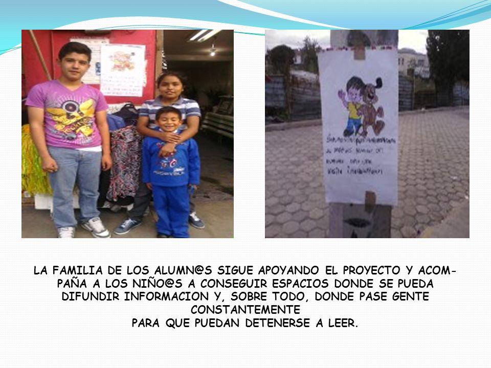 LA FAMILIA DE LOS ALUMN@S SIGUE APOYANDO EL PROYECTO Y ACOM- PAÑA A LOS NIÑO@S A CONSEGUIR ESPACIOS DONDE SE PUEDA DIFUNDIR INFORMACION Y, SOBRE TODO,