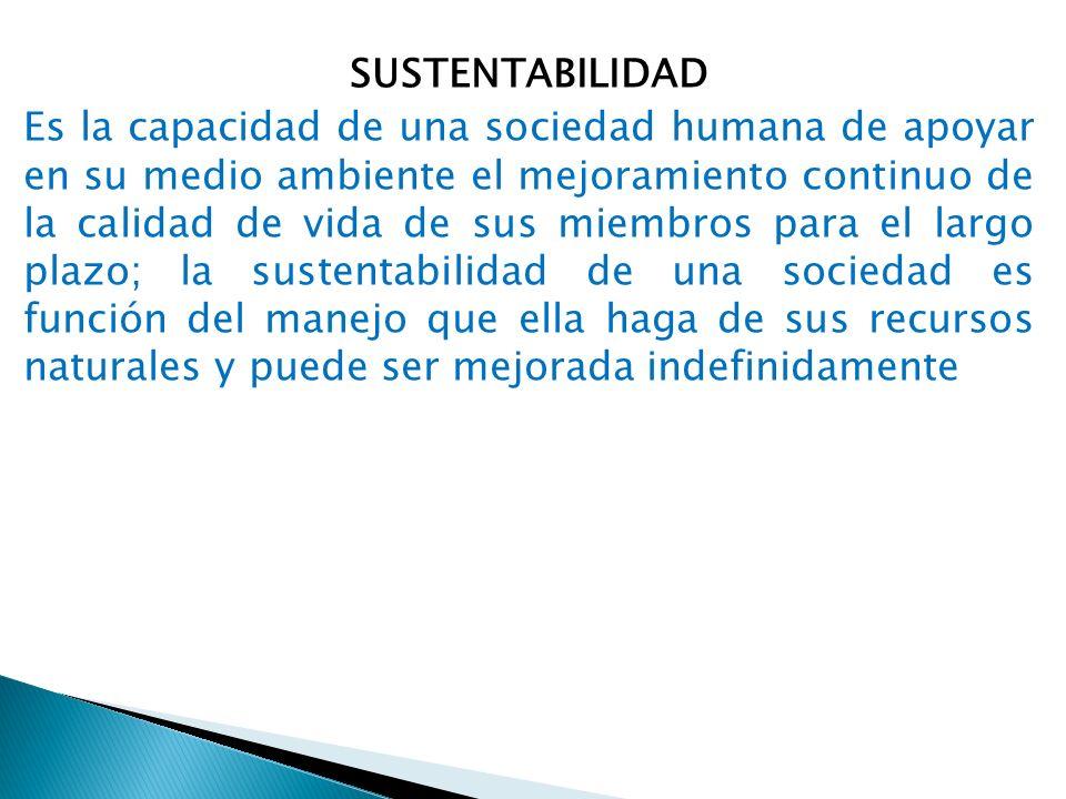 SUSTENTABILIDAD Es la capacidad de una sociedad humana de apoyar en su medio ambiente el mejoramiento continuo de la calidad de vida de sus miembros para el largo plazo; la sustentabilidad de una sociedad es función del manejo que ella haga de sus recursos naturales y puede ser mejorada indefinidamente