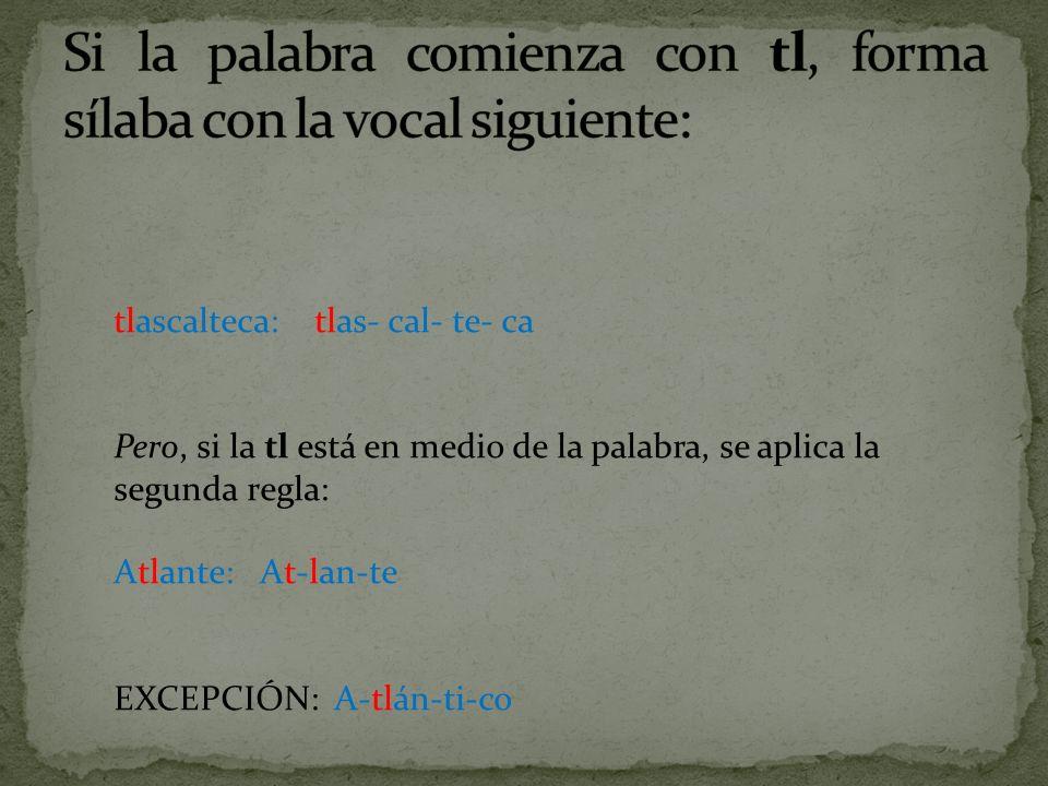 tlascalteca: tlas- cal- te- ca Pero, si la tl está en medio de la palabra, se aplica la segunda regla: Atlante: At-lan-te EXCEPCIÓN: A-tlán-ti-co