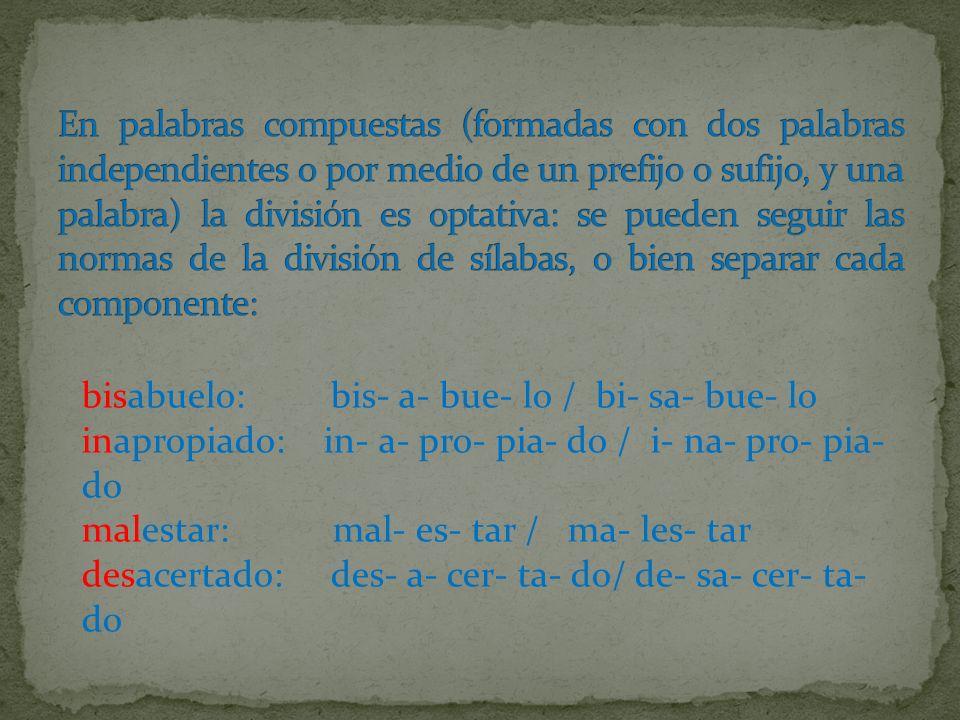 bisabuelo: bis- a- bue- lo / bi- sa- bue- lo inapropiado: in- a- pro- pia- do / i- na- pro- pia- do malestar: mal- es- tar / ma- les- tar desacertado: