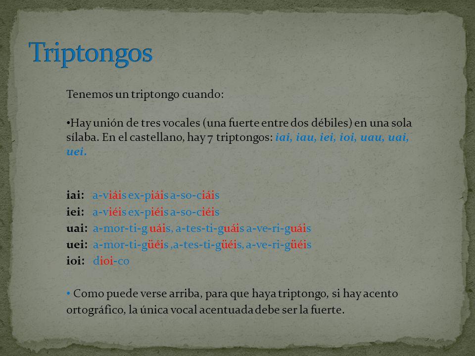 Tenemos un triptongo cuando: Hay unión de tres vocales (una fuerte entre dos débiles) en una sola sílaba. En el castellano, hay 7 triptongos: iai, iau