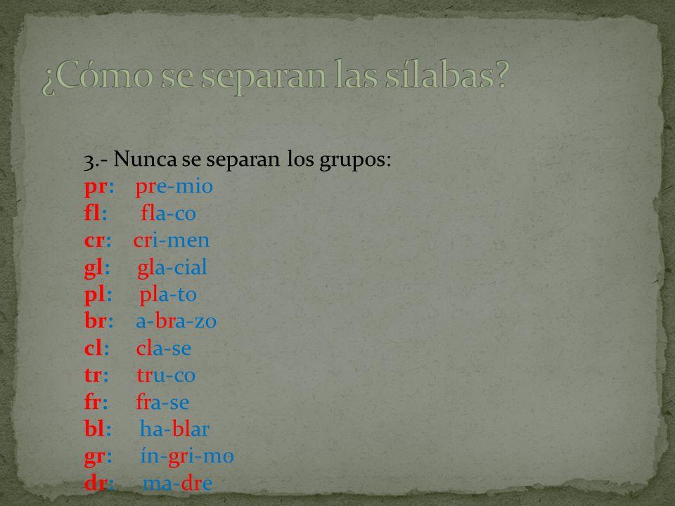 3.- Nunca se separan los grupos: pr: pre-mio fl: fla-co cr: cri-men gl: gla-cial pl: pla-to br: a-bra-zo cl: cla-se tr: tru-co fr: fra-se bl: ha-blar