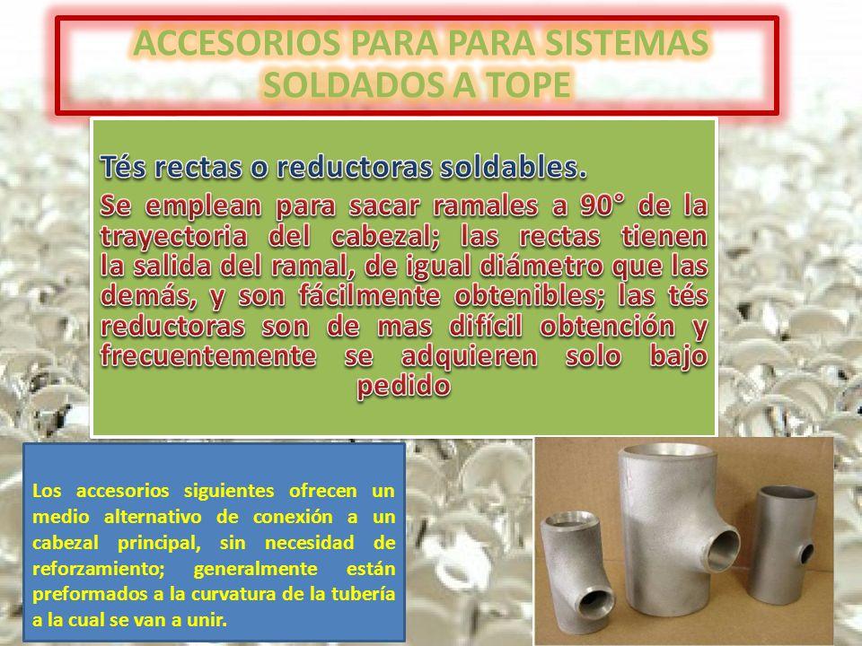 Los accesorios siguientes ofrecen un medio alternativo de conexión a un cabezal principal, sin necesidad de reforzamiento; generalmente están preformados a la curvatura de la tubería a la cual se van a unir.