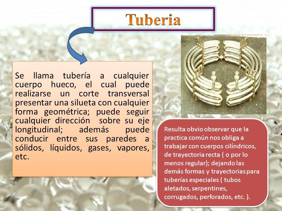 Se llama tubería a cualquier cuerpo hueco, el cual puede realizarse un corte transversal presentar una silueta con cualquier forma geométrica; puede s