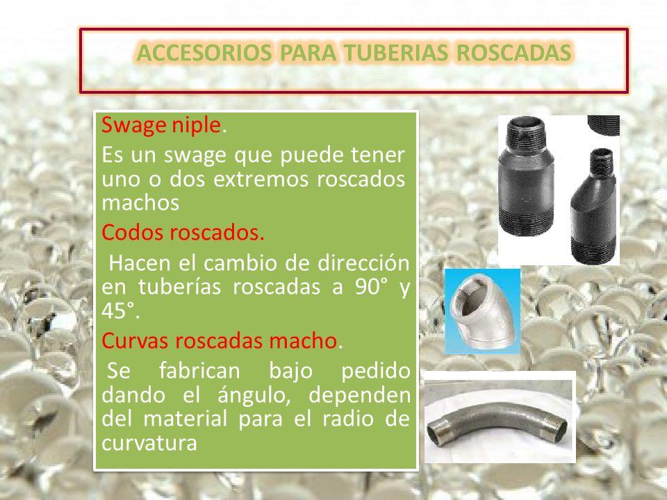 Swage niple. Es un swage que puede tener uno o dos extremos roscados machos Codos roscados. Hacen el cambio de dirección en tuberías roscadas a 90° y