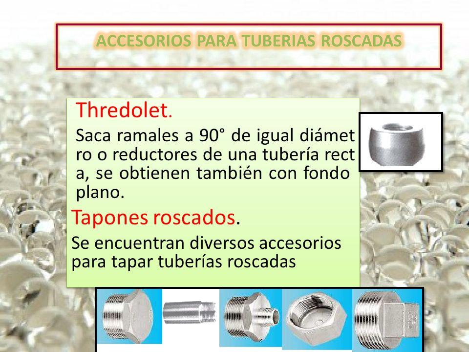Thredolet. Saca ramales a 90° de igual diámet ro o reductores de una tubería rect a, se obtienen también con fondo plano. Tapones roscados. Se encuent