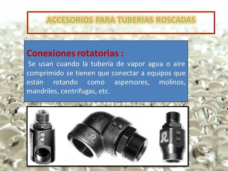 Conexiones rotatorias : Se usan cuando la tubería de vapor agua o aire comprimido se tienen que conectar a equipos que están rotando como aspersores, molinos, mandriles, centrifugas, etc.