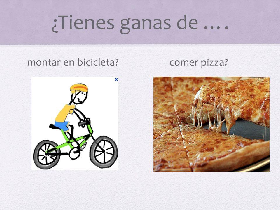 ¿Tienes ganas de …. montar en bicicleta? comer pizza? ?