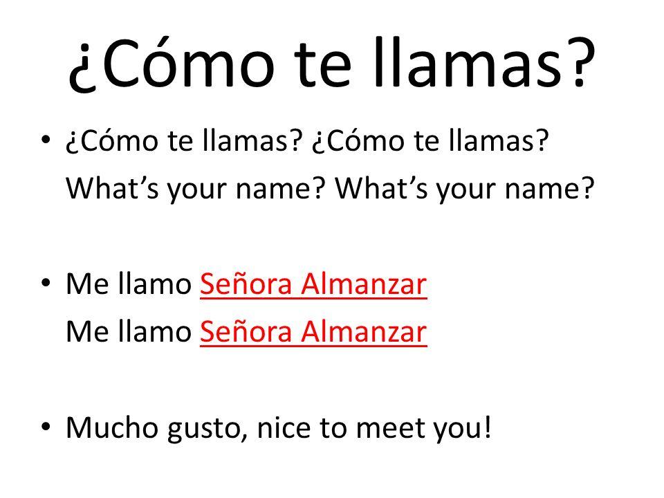 ¿Cómo te llamas? ¿Cómo te llamas? ¿Cómo te llamas? Whats your name? Me llamo Señora Almanzar Mucho gusto, nice to meet you!