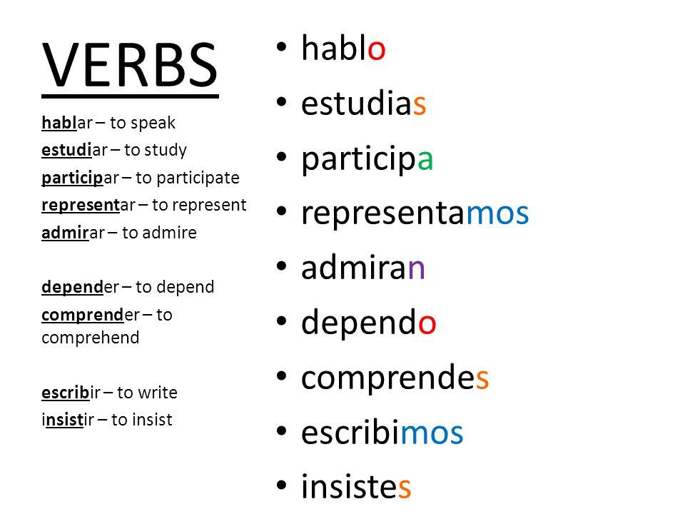 VERBS hablo estudias participa representamos admiran dependo comprendes escribimos insistes hablar – to speak estudiar – to study participar – to part