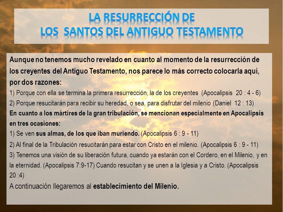 Aunque no tenemos mucho revelado en cuanto al momento de la resurrección de los creyentes del Antiguo Testamento, nos parece lo más correcto colocarla aquí, por dos razones: 1) Porque con ella se termina la primera resurrección, la de los creyentes (Apocalipsis 20 : 4 - 6) 2) Porque resucitarán para recibir su heredad, o sea, para disfrutar del milenio (Daniel 12 : 13) En cuanto a los mártires de la gran tribulación, se mencionan especialmente en Apocalipsis en tres ocasiones: 1) Se ven sus almas, de los que iban muriendo.