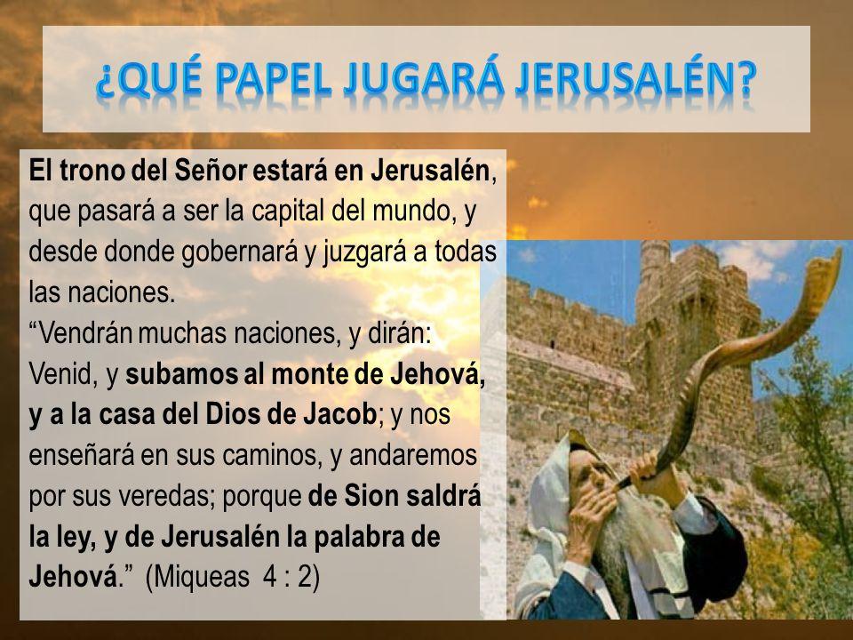 El trono del Señor estará en Jerusalén, que pasará a ser la capital del mundo, y desde donde gobernará y juzgará a todas las naciones.