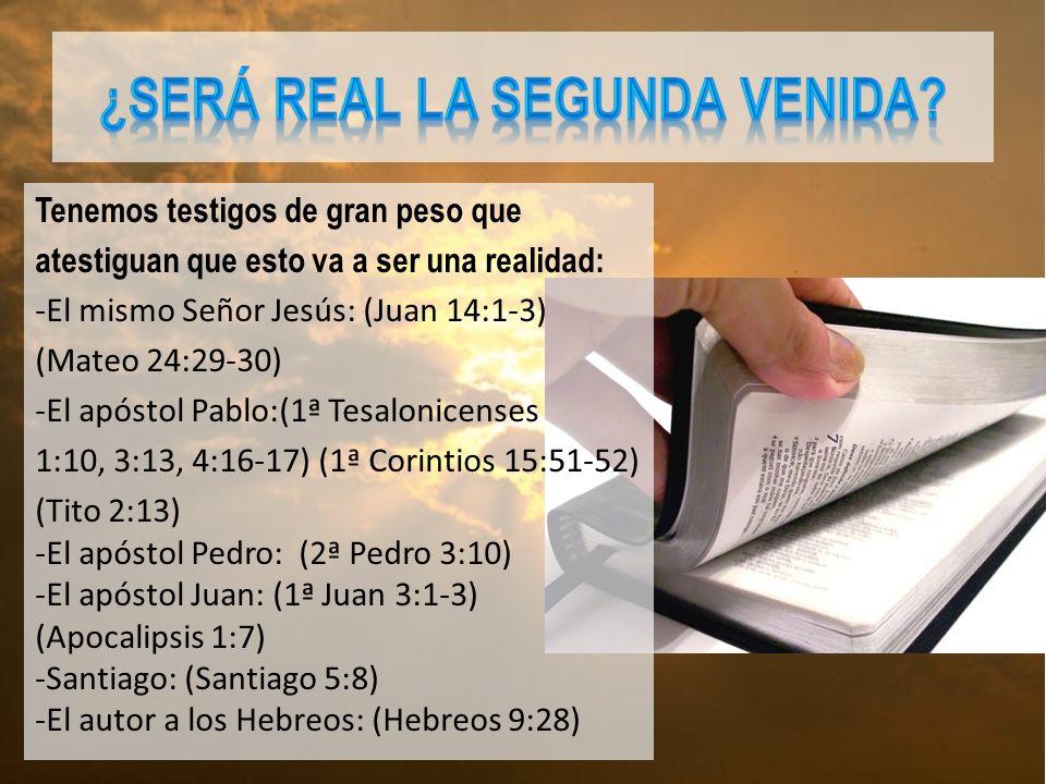 Tenemos testigos de gran peso que atestiguan que esto va a ser una realidad: -El mismo Señor Jesús: (Juan 14:1-3) (Mateo 24:29-30) -El apóstol Pablo:(1ª Tesalonicenses 1:10, 3:13, 4:16-17) (1ª Corintios 15:51-52) (Tito 2:13) -El apóstol Pedro: (2ª Pedro 3:10) -El apóstol Juan: (1ª Juan 3:1-3) (Apocalipsis 1:7) -Santiago: (Santiago 5:8) -El autor a los Hebreos: (Hebreos 9:28)