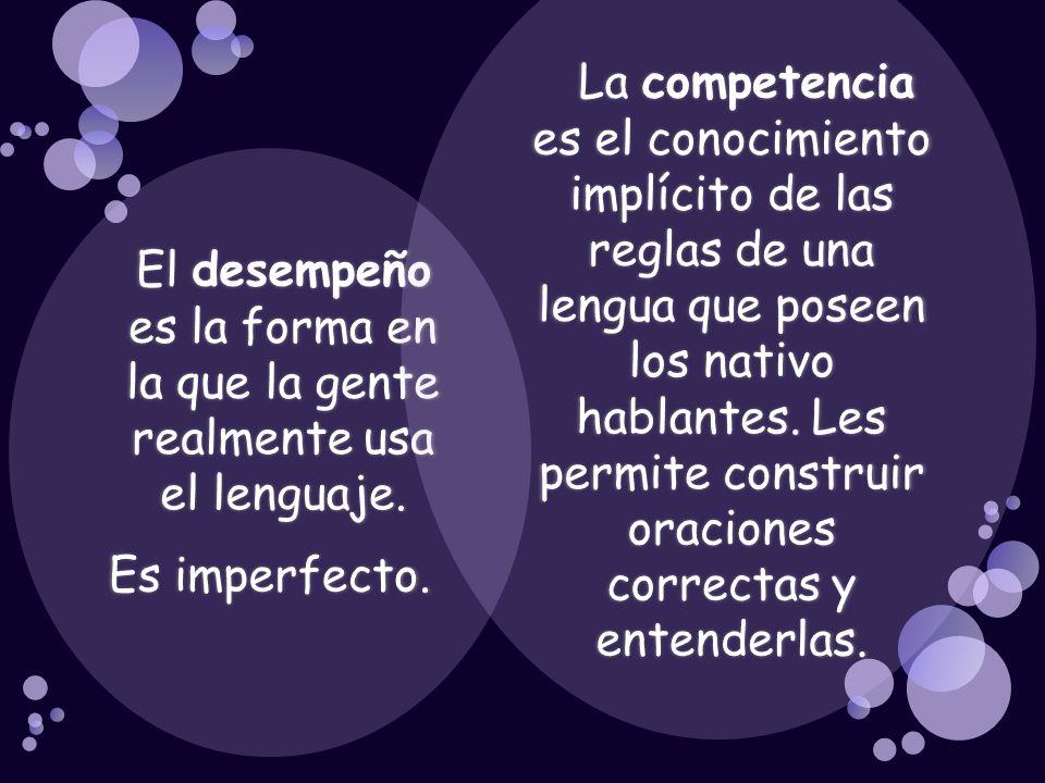 El desempeño es la forma en la que la gente realmente usa el lenguaje. Es imperfecto. La competencia es el conocimiento implícito de las reglas de una