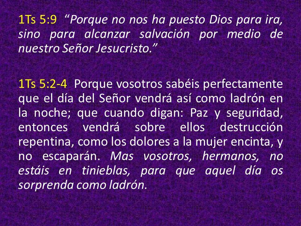 1Ts 5:9 Porque no nos ha puesto Dios para ira, sino para alcanzar salvación por medio de nuestro Señor Jesucristo. 1Ts 5:2-4 Porque vosotros sabéis pe