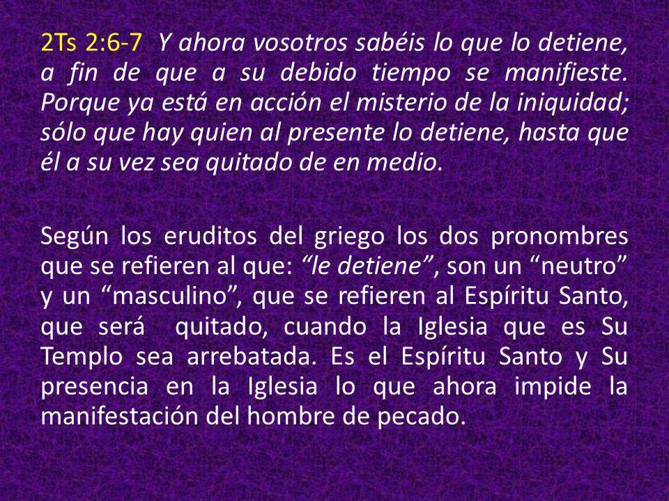 2Ts 2:6-7 Y ahora vosotros sabéis lo que lo detiene, a fin de que a su debido tiempo se manifieste. Porque ya está en acción el misterio de la iniquid