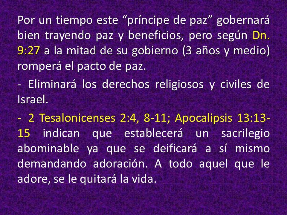 Por un tiempo este príncipe de paz gobernará bien trayendo paz y beneficios, pero según Dn. 9:27 a la mitad de su gobierno (3 años y medio) romperá el