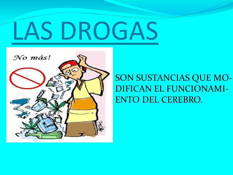 LAS DROGAS SON SUSTANCIAS QUE MO- DIFICAN EL FUNCIONAMI- ENTO DEL CEREBRO.
