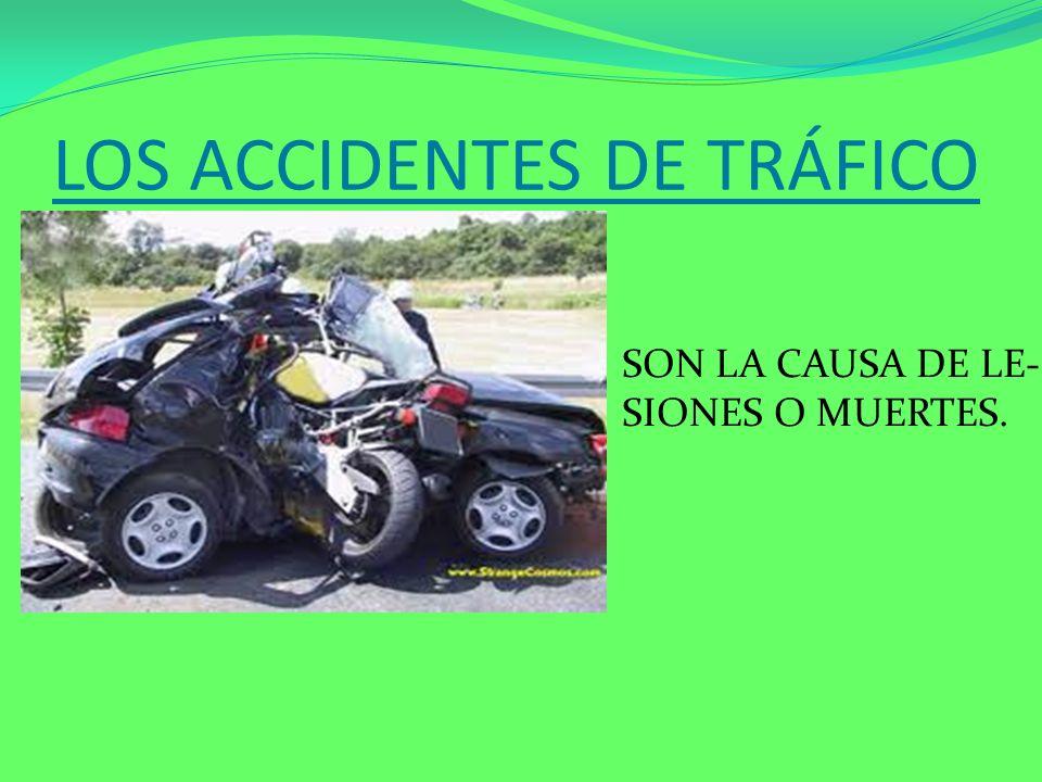 LOS ACCIDENTES DE TRÁFICO SON LA CAUSA DE LE- SIONES O MUERTES.