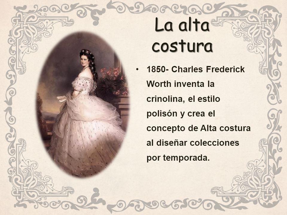 La alta costura 1850- Charles Frederick Worth inventa la crinolina, el estilo polisón y crea el concepto de Alta costura al diseñar colecciones por temporada.