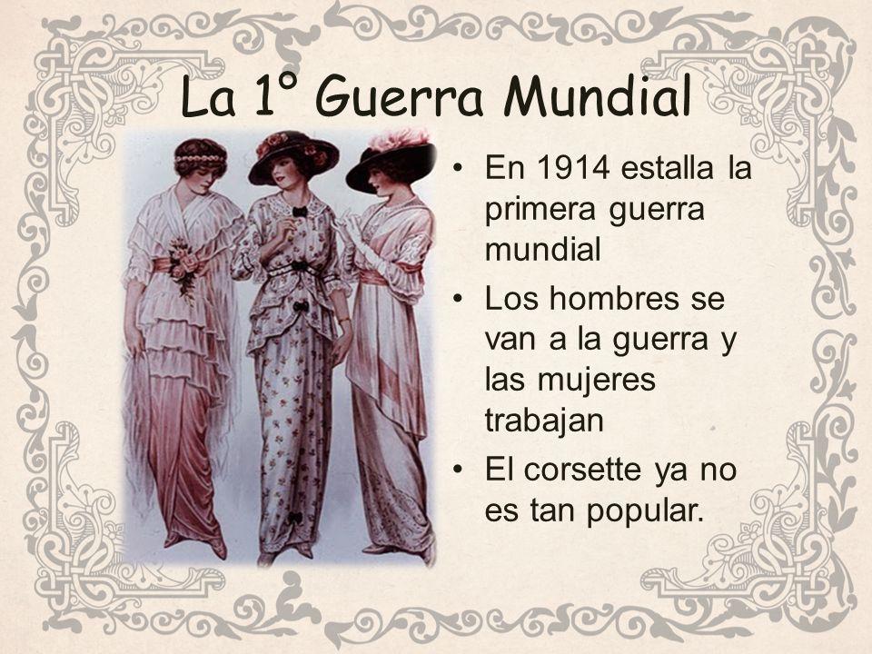 La 1° Guerra Mundial En 1914 estalla la primera guerra mundial Los hombres se van a la guerra y las mujeres trabajan El corsette ya no es tan popular.