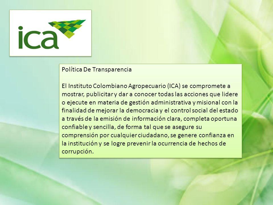 Política De Transparencia El Instituto Colombiano Agropecuario (ICA) se compromete a mostrar, publicitar y dar a conocer todas las acciones que lidere